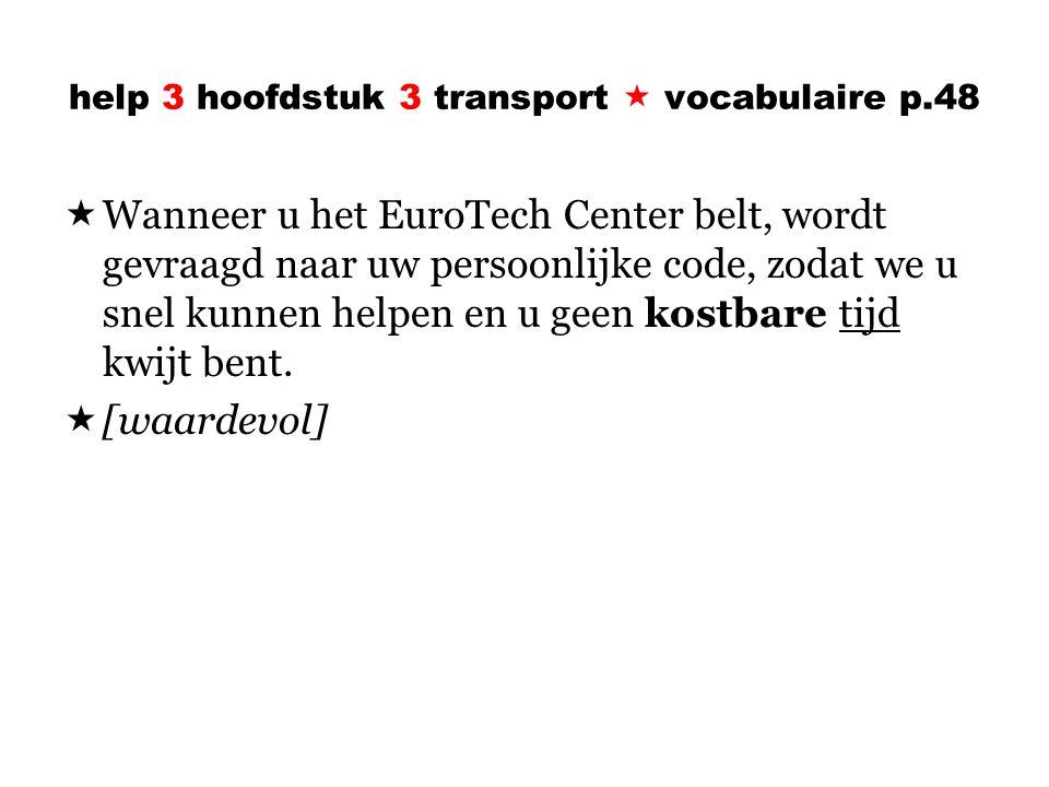 help 3 hoofdstuk 3 transport  vocabulaire p.48  Wanneer u het EuroTech Center belt, wordt gevraagd naar uw persoonlijke code, zodat we u snel kunnen helpen en u geen kostbare tijd kwijt bent.