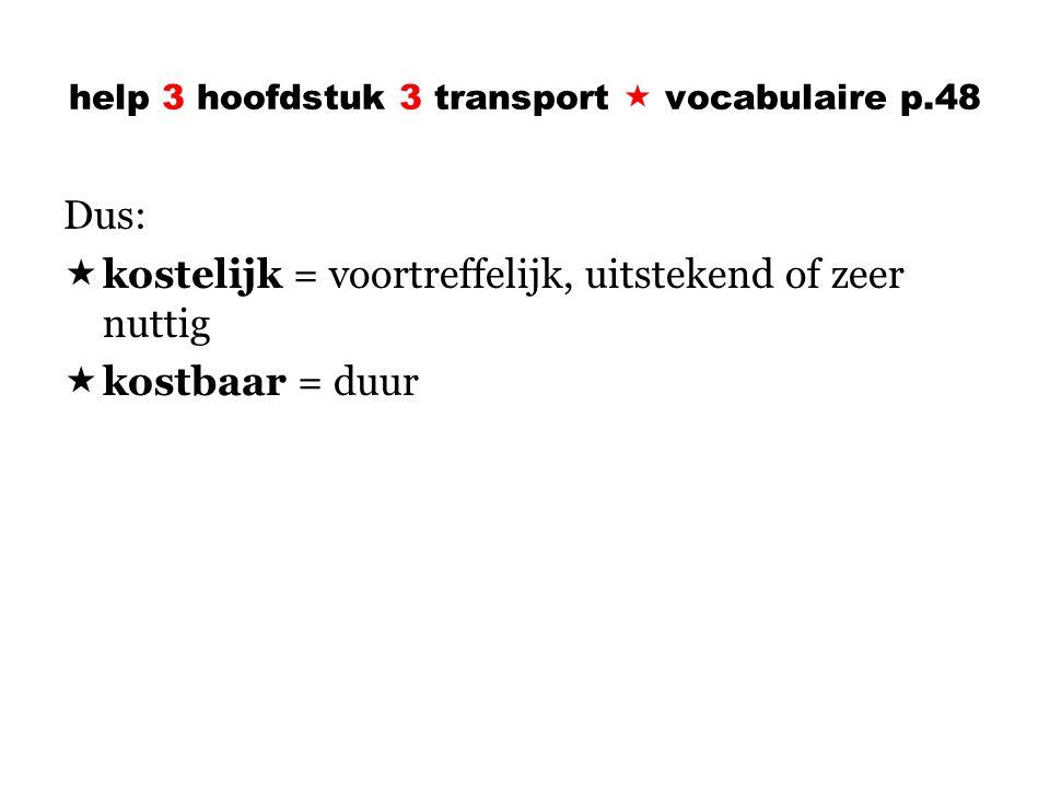 help 3 hoofdstuk 3 transport  vocabulaire p.48 Dus:  kostelijk = voortreffelijk, uitstekend of zeer nuttig  kostbaar = duur