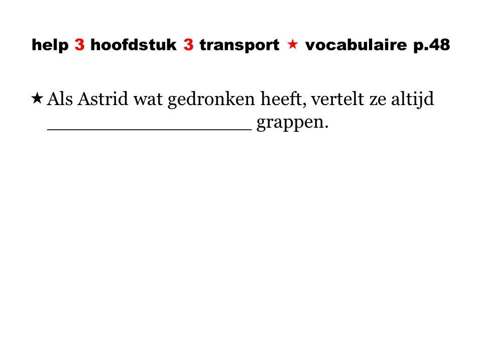 help 3 hoofdstuk 3 transport  vocabulaire p.48  Als Astrid wat gedronken heeft, vertelt ze altijd _________________ grappen.