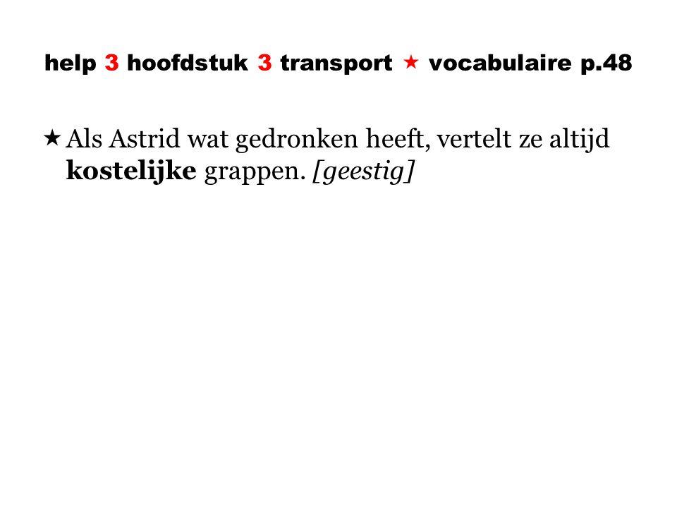 help 3 hoofdstuk 3 transport  vocabulaire p.48  Als Astrid wat gedronken heeft, vertelt ze altijd kostelijke grappen.