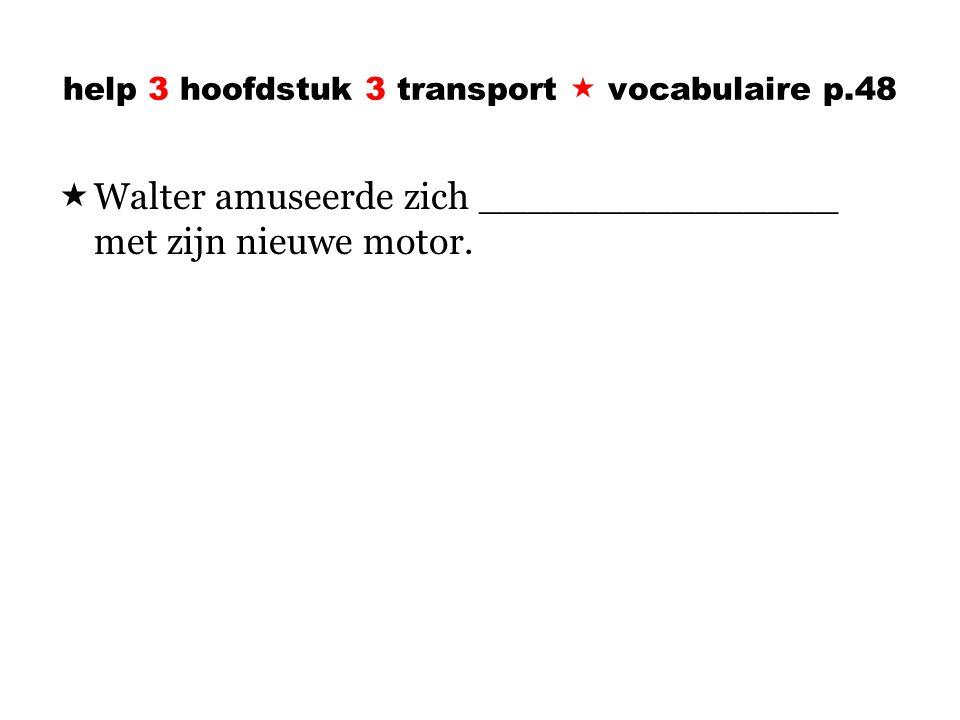 help 3 hoofdstuk 3 transport  vocabulaire p.48  Walter amuseerde zich _______________ met zijn nieuwe motor.