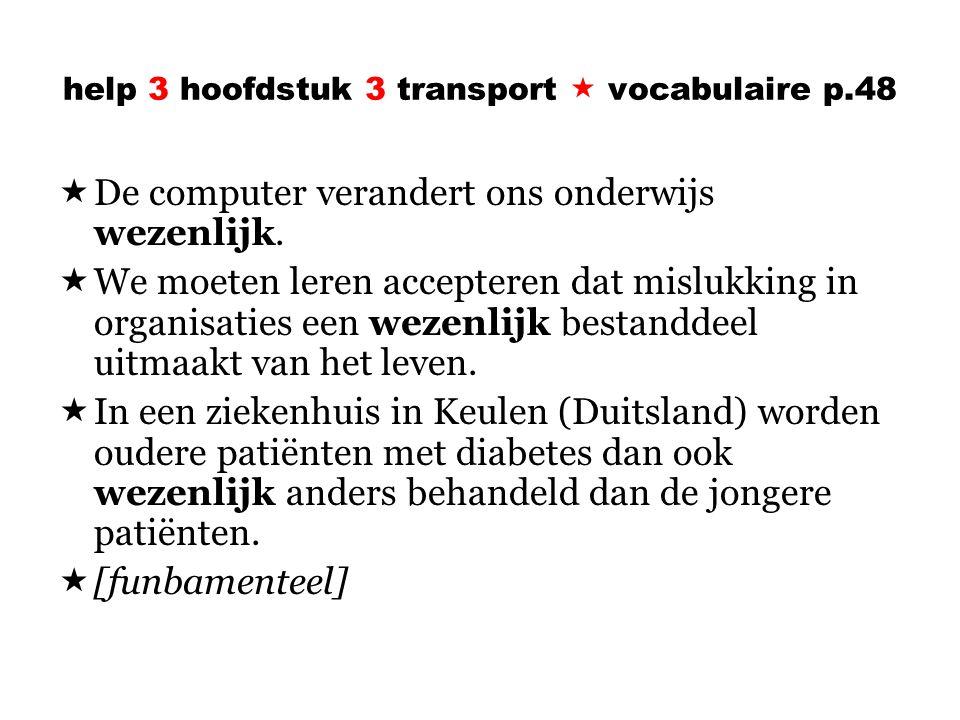 help 3 hoofdstuk 3 transport  vocabulaire p.48  De computer verandert ons onderwijs wezenlijk.