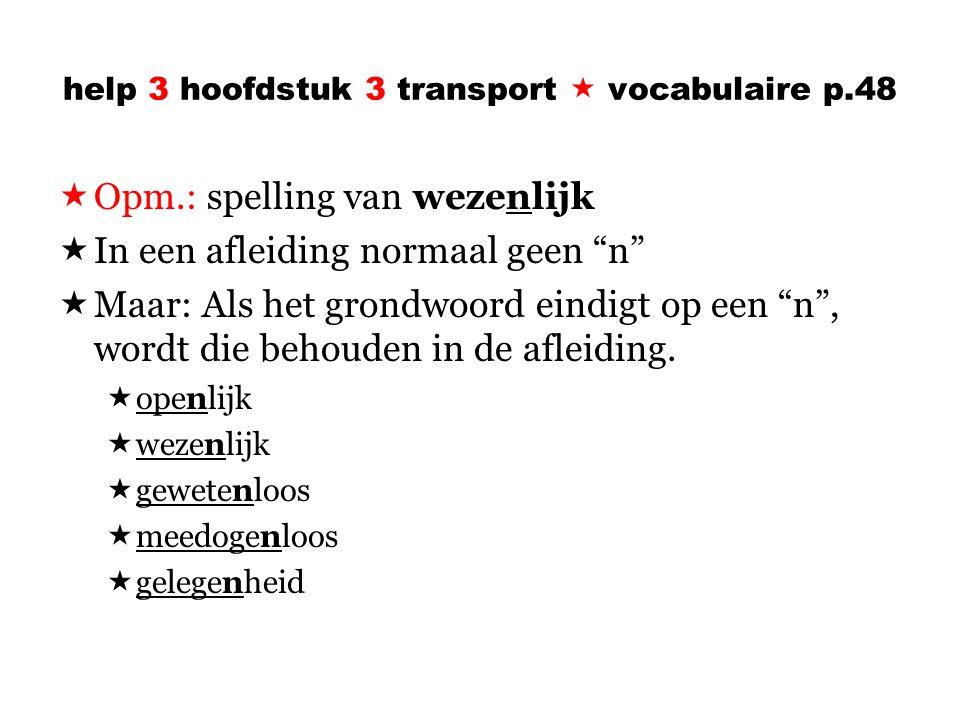 help 3 hoofdstuk 3 transport  vocabulaire p.48  Opm.: spelling van wezenlijk  In een afleiding normaal geen n  Maar: Als het grondwoord eindigt op een n , wordt die behouden in de afleiding.