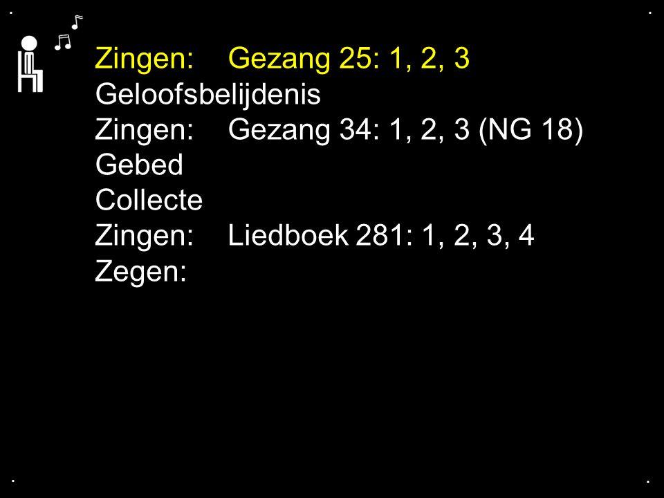 .... Zingen:Gezang 25: 1, 2, 3 Geloofsbelijdenis Zingen:Gezang 34: 1, 2, 3 (NG 18) Gebed Collecte Zingen:Liedboek 281: 1, 2, 3, 4 Zegen: