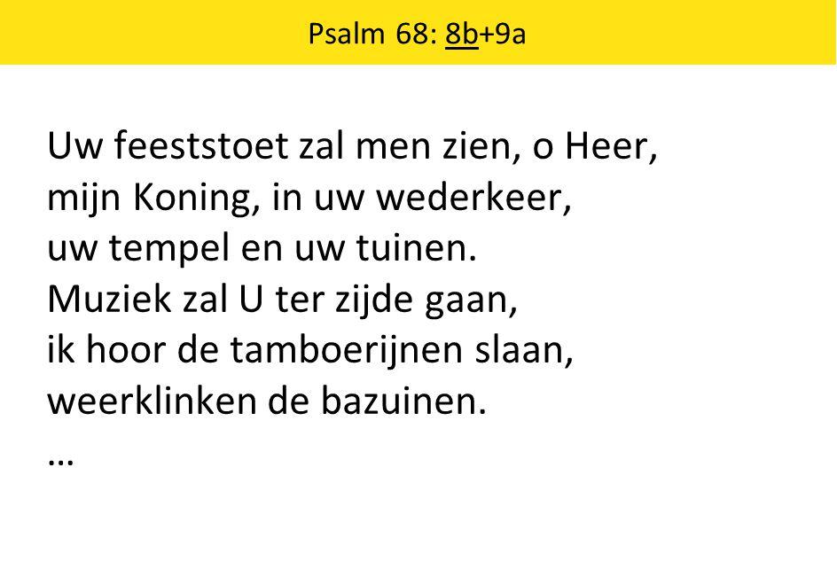 Uw feeststoet zal men zien, o Heer, mijn Koning, in uw wederkeer, uw tempel en uw tuinen. Muziek zal U ter zijde gaan, ik hoor de tamboerijnen slaan,
