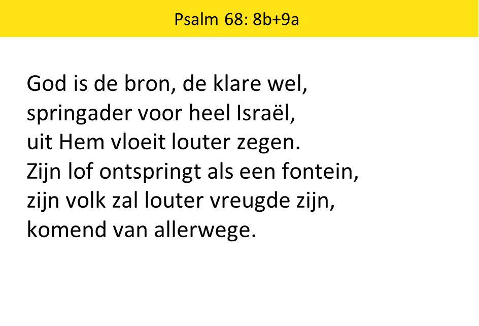 God is de bron, de klare wel, springader voor heel Israël, uit Hem vloeit louter zegen. Zijn lof ontspringt als een fontein, zijn volk zal louter vreu