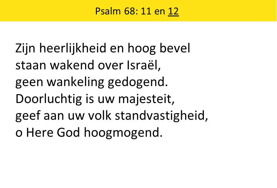 Zijn heerlijkheid en hoog bevel staan wakend over Israël, geen wankeling gedogend. Doorluchtig is uw majesteit, geef aan uw volk standvastigheid, o He