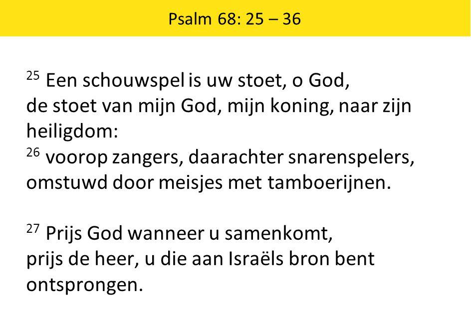 Psalm 68: 25 – 36 25 Een schouwspel is uw stoet, o God, de stoet van mijn God, mijn koning, naar zijn heiligdom: 26 voorop zangers, daarachter snarens