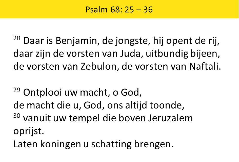 Psalm 68: 25 – 36 28 Daar is Benjamin, de jongste, hij opent de rij, daar zijn de vorsten van Juda, uitbundig bijeen, de vorsten van Zebulon, de vorst
