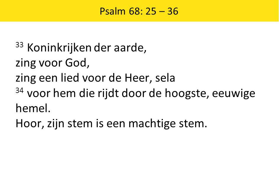 Psalm 68: 25 – 36 33 Koninkrijken der aarde, zing voor God, zing een lied voor de Heer, sela 34 voor hem die rijdt door de hoogste, eeuwige hemel. Hoo