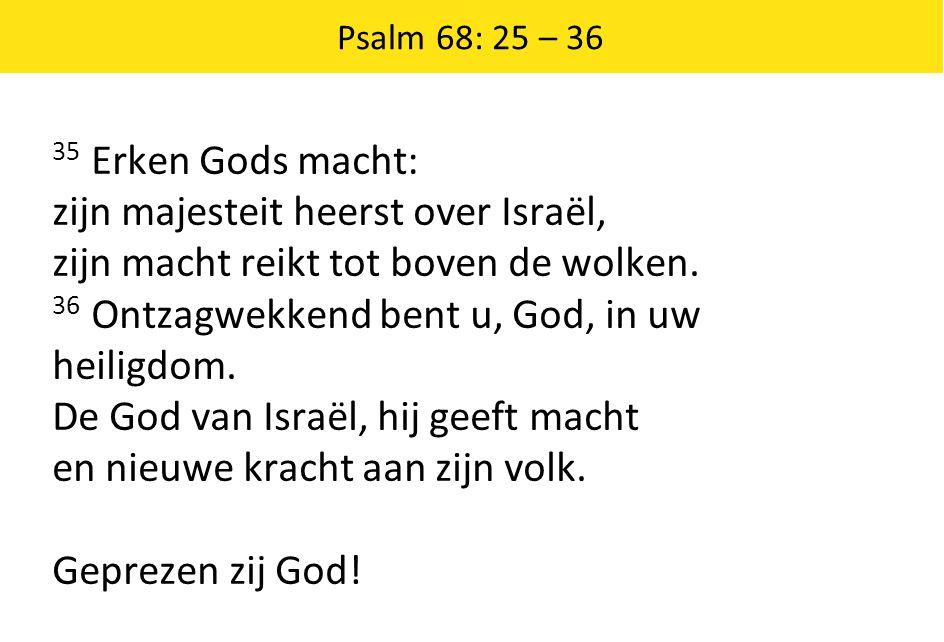 Psalm 68: 25 – 36 35 Erken Gods macht: zijn majesteit heerst over Israël, zijn macht reikt tot boven de wolken. 36 Ontzagwekkend bent u, God, in uw he
