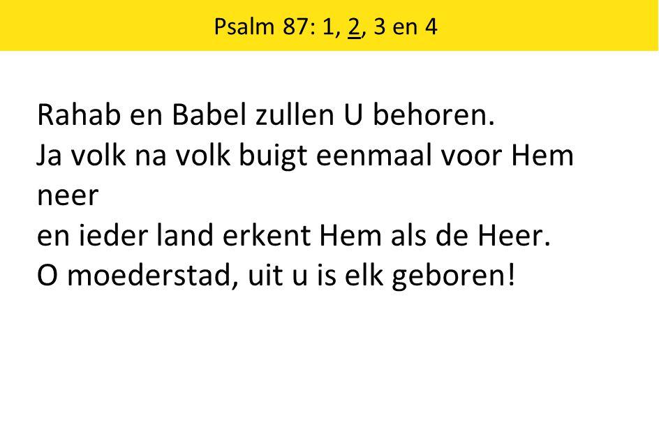 Psalm 87: 1, 2, 3 en 4 Rahab en Babel zullen U behoren. Ja volk na volk buigt eenmaal voor Hem neer en ieder land erkent Hem als de Heer. O moederstad