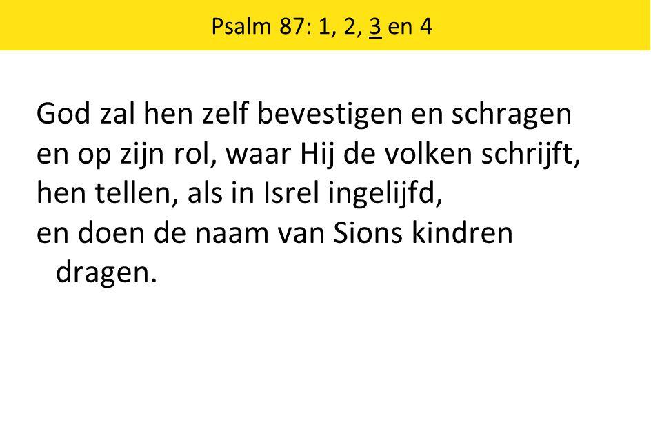 Psalm 87: 1, 2, 3 en 4 God zal hen zelf bevestigen en schragen en op zijn rol, waar Hij de volken schrijft, hen tellen, als in Isrel ingelijfd, en doe