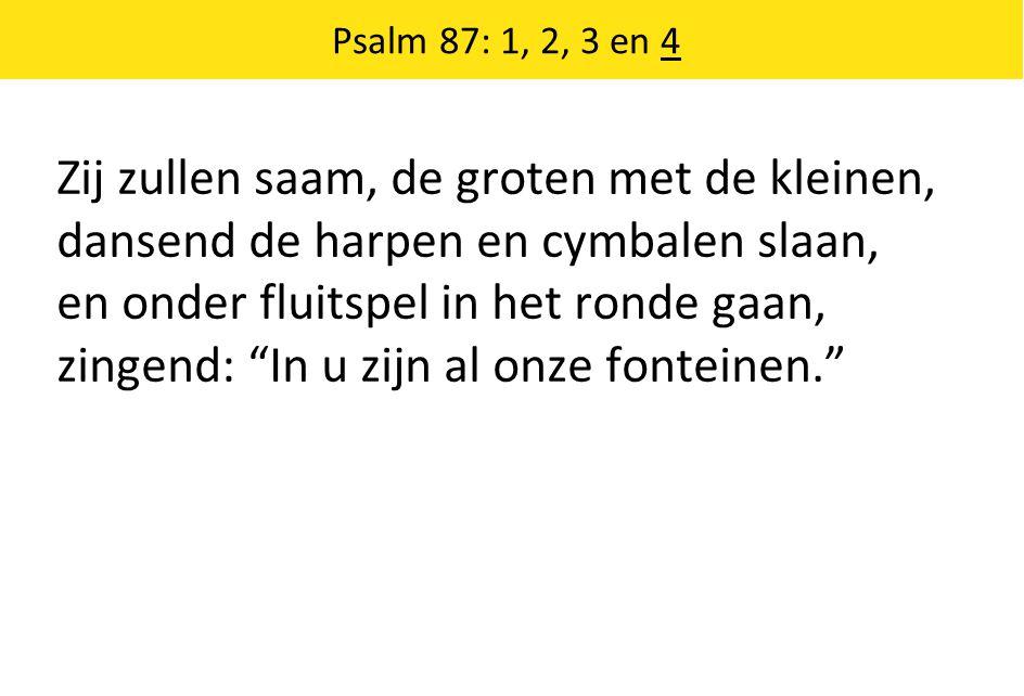 Psalm 87: 1, 2, 3 en 4 Zij zullen saam, de groten met de kleinen, dansend de harpen en cymbalen slaan, en onder fluitspel in het ronde gaan, zingend: