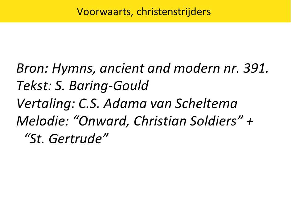 "Voorwaarts, christenstrijders Bron: Hymns, ancient and modern nr. 391. Tekst: S. Baring-Gould Vertaling: C.S. Adama van Scheltema Melodie: ""Onward, Ch"