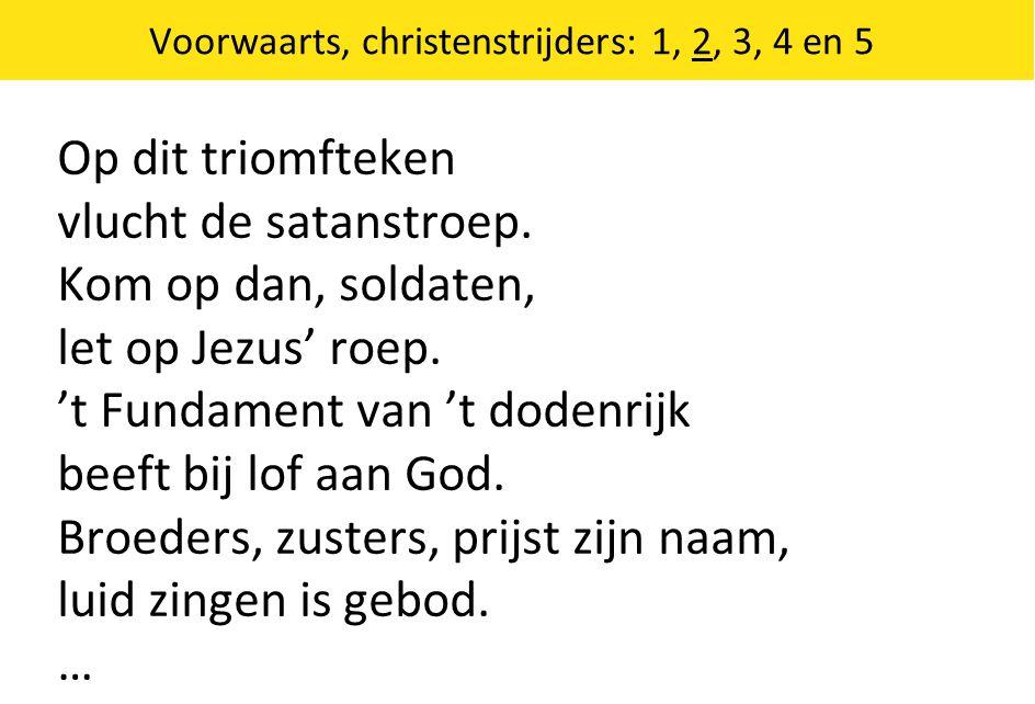Voorwaarts, christenstrijders: 1, 2, 3, 4 en 5 Op dit triomfteken vlucht de satanstroep. Kom op dan, soldaten, let op Jezus' roep. 't Fundament van 't