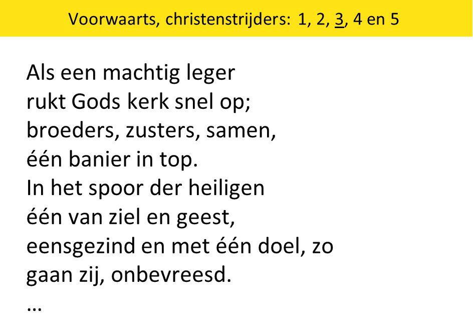 Voorwaarts, christenstrijders: 1, 2, 3, 4 en 5 Als een machtig leger rukt Gods kerk snel op; broeders, zusters, samen, één banier in top. In het spoor