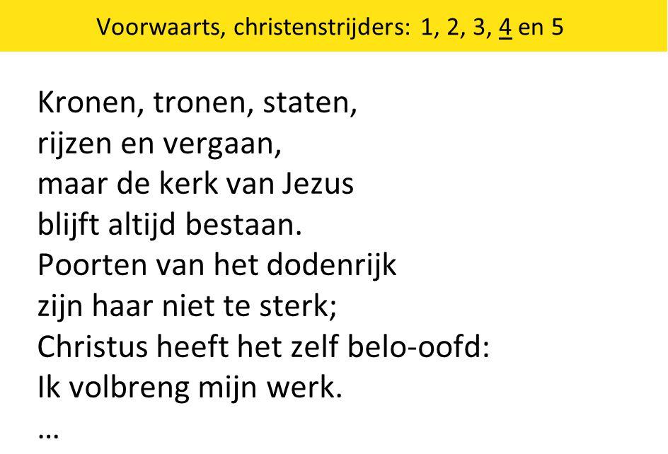 Voorwaarts, christenstrijders: 1, 2, 3, 4 en 5 Kronen, tronen, staten, rijzen en vergaan, maar de kerk van Jezus blijft altijd bestaan. Poorten van he