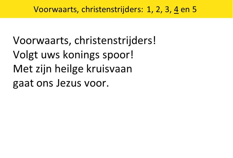 Voorwaarts, christenstrijders: 1, 2, 3, 4 en 5 Voorwaarts, christenstrijders! Volgt uws konings spoor! Met zijn heilge kruisvaan gaat ons Jezus voor.