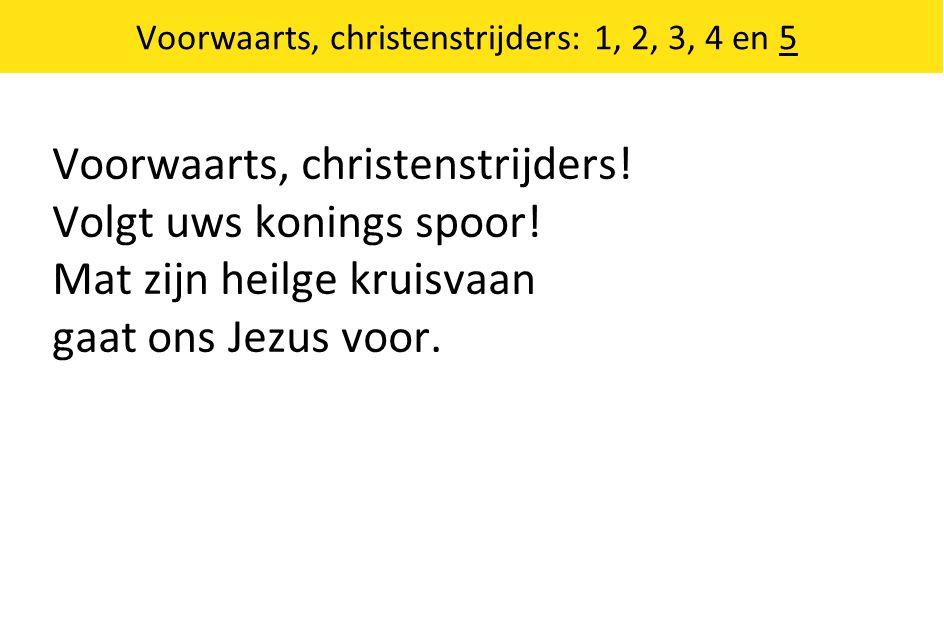 Voorwaarts, christenstrijders: 1, 2, 3, 4 en 5 Voorwaarts, christenstrijders! Volgt uws konings spoor! Mat zijn heilge kruisvaan gaat ons Jezus voor.