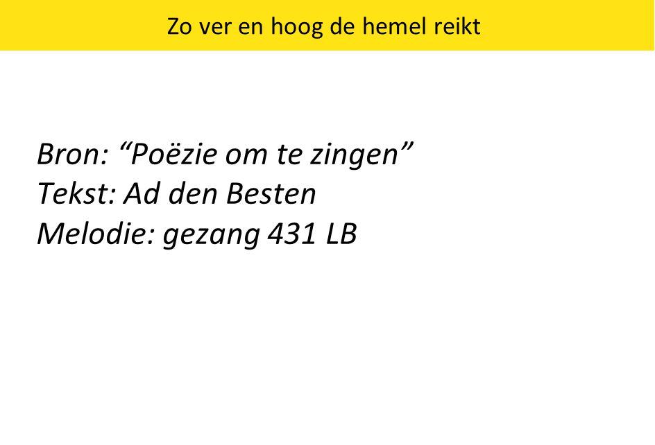 """Bron: """"Poëzie om te zingen"""" Tekst: Ad den Besten Melodie: gezang 431 LB Zo ver en hoog de hemel reikt"""