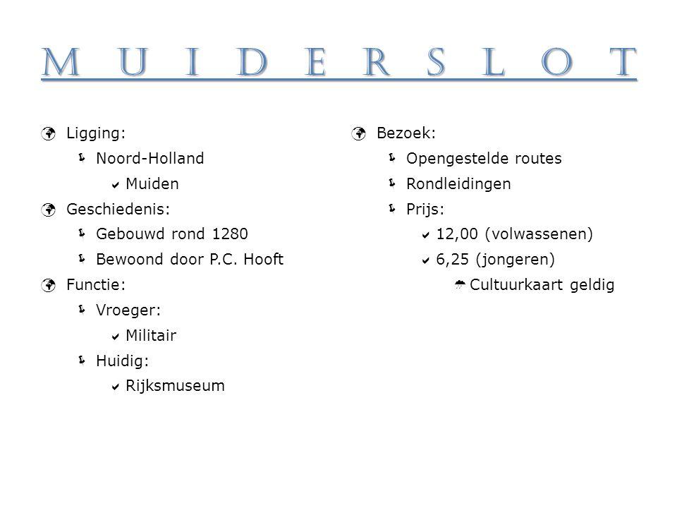 Muiderslot Ligging:  Noord-Holland  Muiden Geschiedenis:  Gebouwd rond 1280  Bewoond door P.C. Hooft Functie:  Vroeger:  Militair  Huidig:  Ri