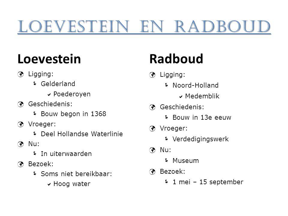 Loevestein en Radboud Loevestein Ligging:  Gelderland  Poederoyen Geschiedenis:  Bouw begon in 1368 Vroeger:  Deel Hollandse Waterlinie Nu:  In u