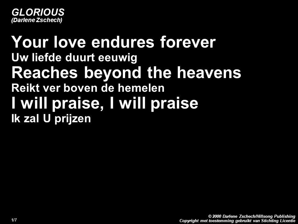 Copyright met toestemming gebruikt van Stichting Licentie © 2000 Darlene Zschech/Hillsong Publishing 1/7 GLORIOUS (Darlene Zschech) Your love endures forever Uw liefde duurt eeuwig Reaches beyond the heavens Reikt ver boven de hemelen I will praise, I will praise Ik zal U prijzen
