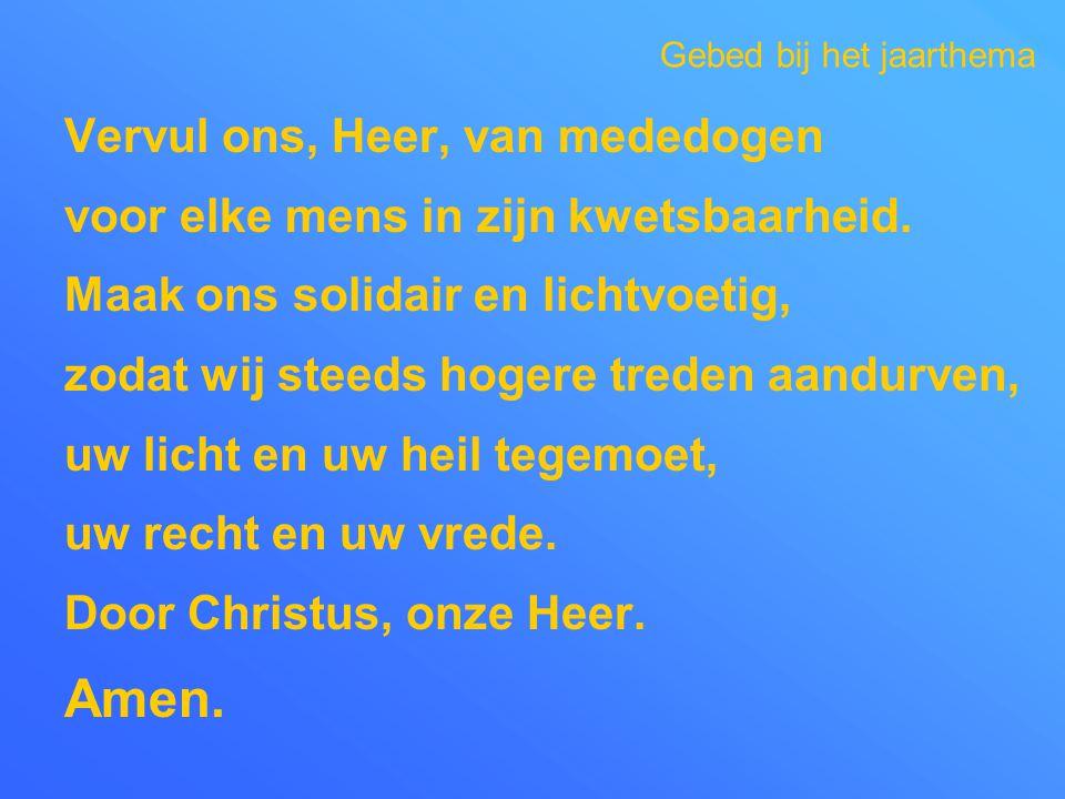 Vervul ons, Heer, van mededogen voor elke mens in zijn kwetsbaarheid. Maak ons solidair en lichtvoetig, zodat wij steeds hogere treden aandurven, uw l