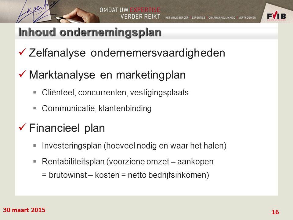 Inhoud ondernemingsplan Zelfanalyse ondernemersvaardigheden Marktanalyse en marketingplan  Cliënteel, concurrenten, vestigingsplaats  Communicatie, klantenbinding Financieel plan  Investeringsplan (hoeveel nodig en waar het halen)  Rentabiliteitsplan (voorziene omzet – aankopen = brutowinst – kosten = netto bedrijfsinkomen) 30 maart 2015 16