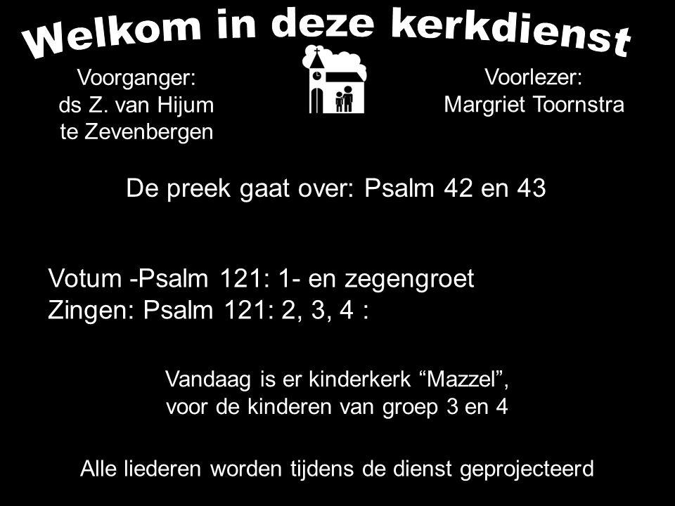 De preek gaat over: Psalm 42 en 43 Alle liederen worden tijdens de dienst geprojecteerd Votum -Psalm 121: 1- en zegengroet Zingen: Psalm 121: 2, 3, 4 : Voorganger: ds Z.