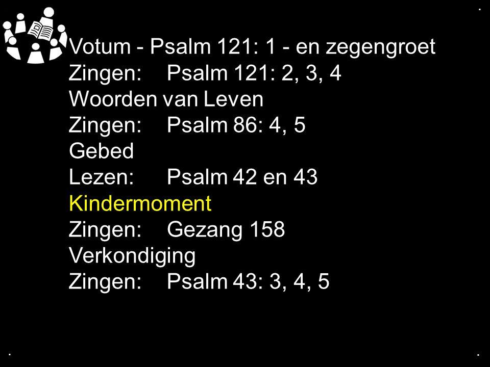 .... Votum - Psalm 121: 1 - en zegengroet Zingen: Psalm 121: 2, 3, 4 Woorden van Leven Zingen:Psalm 86: 4, 5 Gebed Lezen: Psalm 42 en 43 Kindermoment
