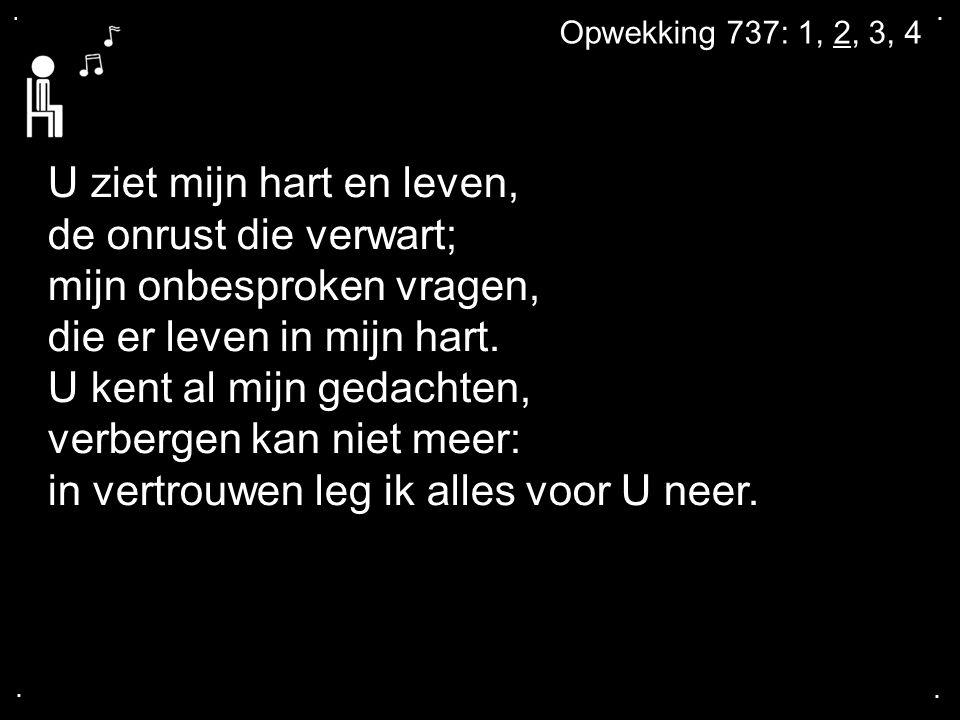 .... Opwekking 737: 1, 2, 3, 4 U ziet mijn hart en leven, de onrust die verwart; mijn onbesproken vragen, die er leven in mijn hart. U kent al mijn ge
