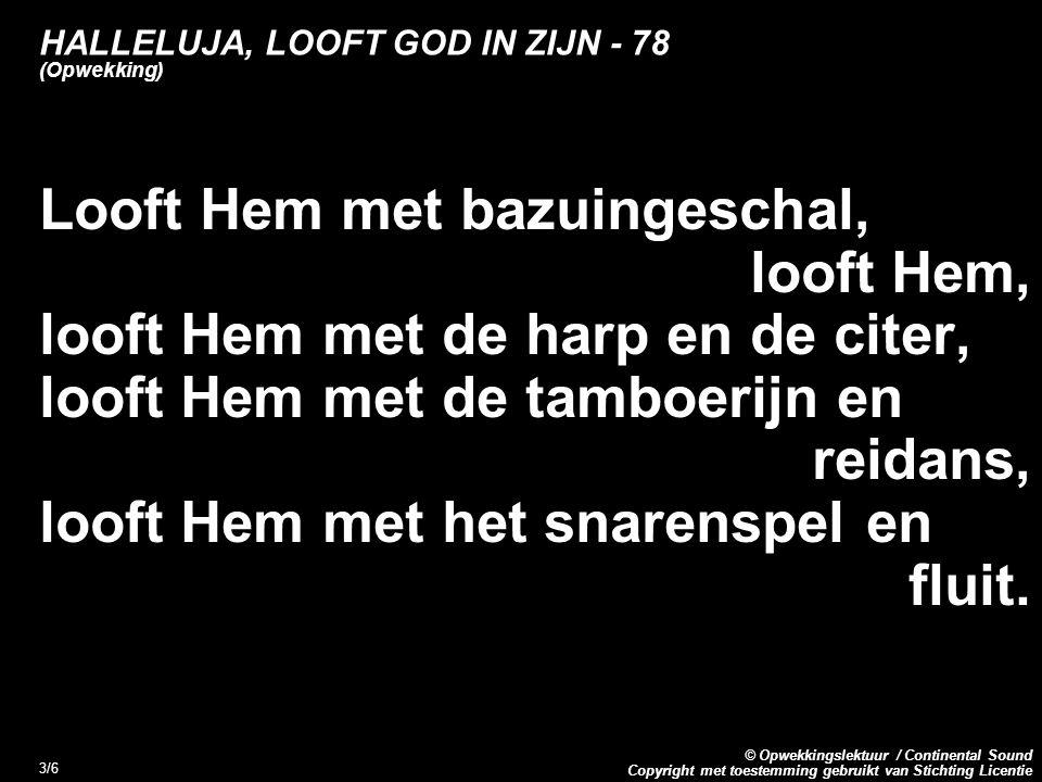 Copyright met toestemming gebruikt van Stichting Licentie © Opwekkingslektuur / Continental Sound 3/6 HALLELUJA, LOOFT GOD IN ZIJN - 78 (Opwekking) Looft Hem met bazuingeschal, looft Hem, looft Hem met de harp en de citer, looft Hem met de tamboerijn en reidans, looft Hem met het snarenspel en fluit.