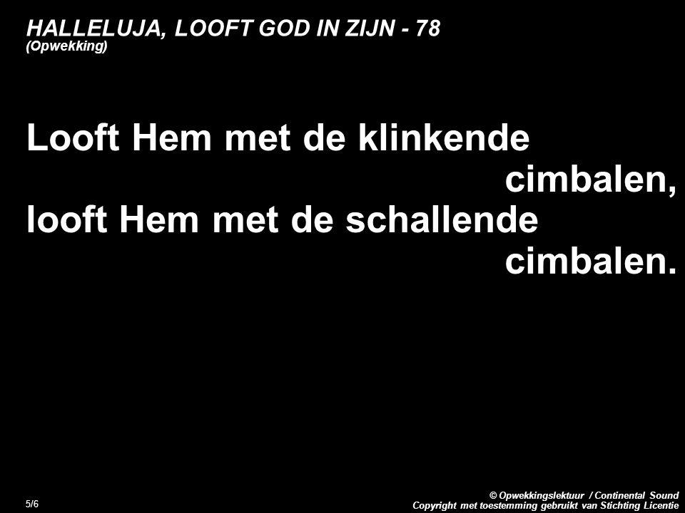 Copyright met toestemming gebruikt van Stichting Licentie © Opwekkingslektuur / Continental Sound 5/6 HALLELUJA, LOOFT GOD IN ZIJN - 78 (Opwekking) Looft Hem met de klinkende cimbalen, looft Hem met de schallende cimbalen.