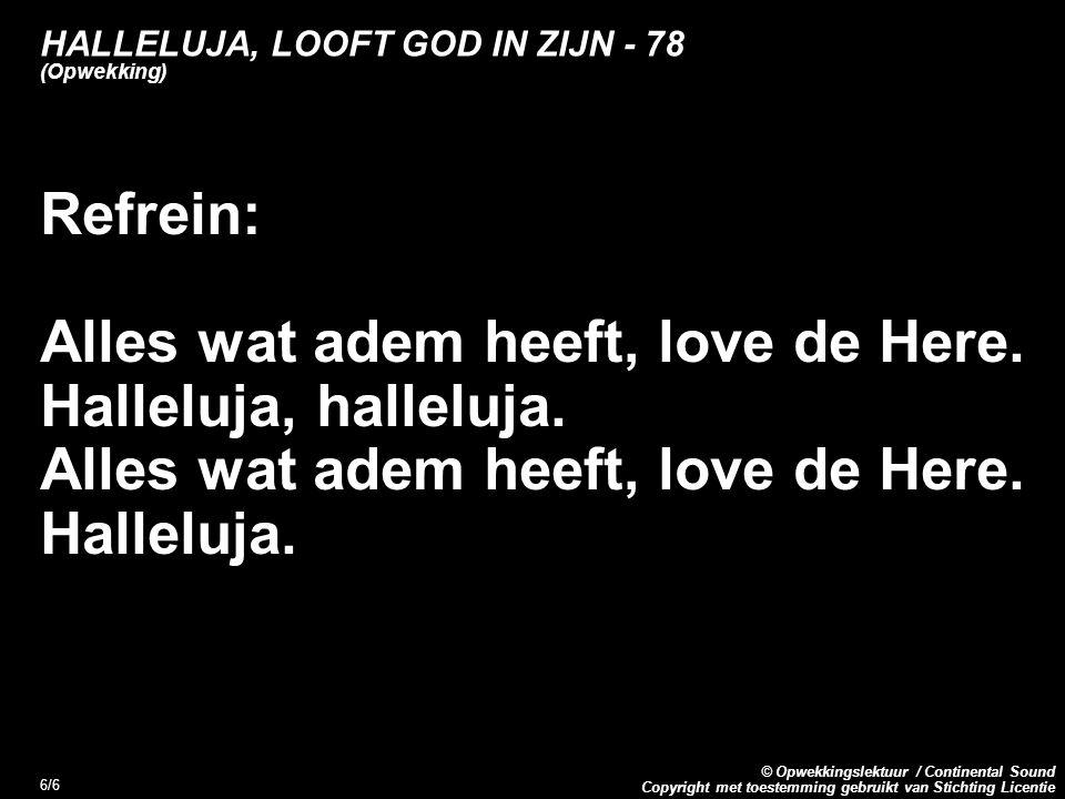 Copyright met toestemming gebruikt van Stichting Licentie © Opwekkingslektuur / Continental Sound 6/6 HALLELUJA, LOOFT GOD IN ZIJN - 78 (Opwekking) Refrein: Alles wat adem heeft, love de Here.