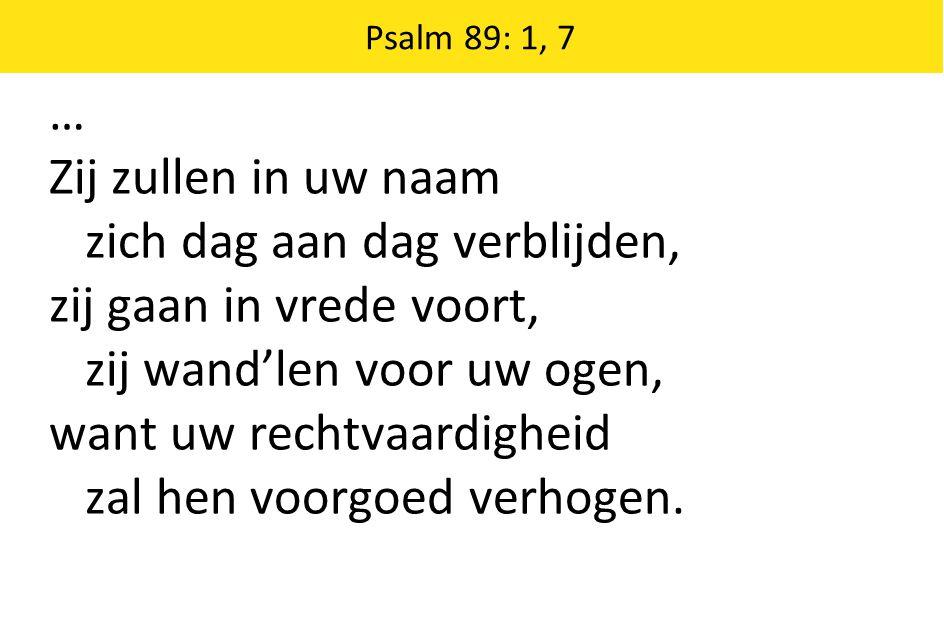 … Zij zullen in uw naam zich dag aan dag verblijden, zij gaan in vrede voort, zij wand'len voor uw ogen, want uw rechtvaardigheid zal hen voorgoed ver