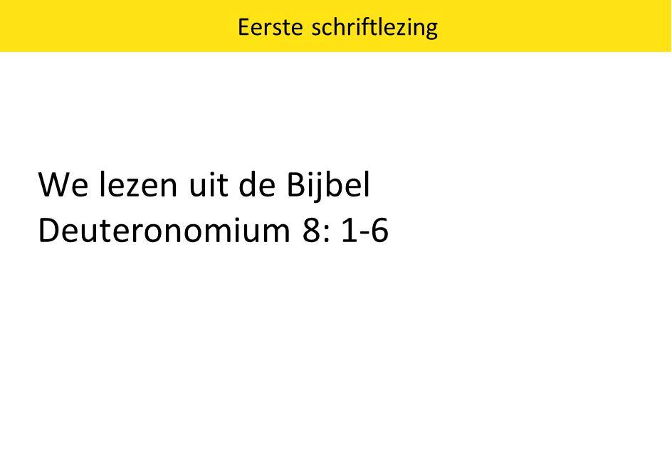 We lezen uit de Bijbel Deuteronomium 8: 1-6 Eerste schriftlezing