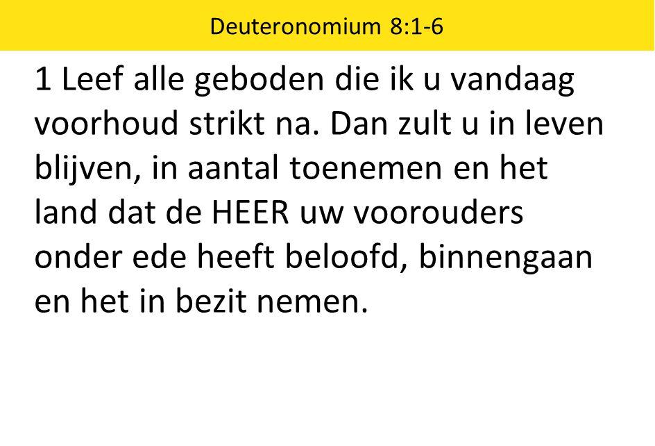 Deuteronomium 8:1-6 1 Leef alle geboden die ik u vandaag voorhoud strikt na. Dan zult u in leven blijven, in aantal toenemen en het land dat de HEER u