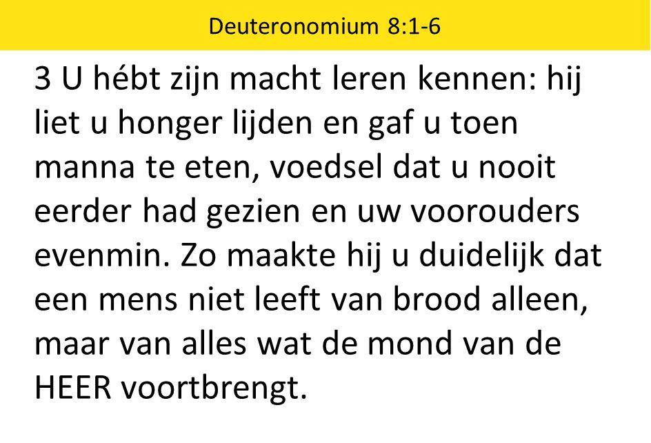 Deuteronomium 8:1-6 3 U hébt zijn macht leren kennen: hij liet u honger lijden en gaf u toen manna te eten, voedsel dat u nooit eerder had gezien en u