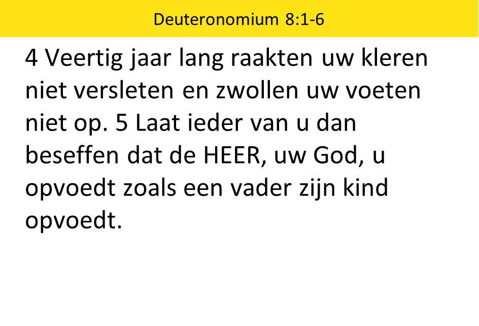Deuteronomium 8:1-6 4 Veertig jaar lang raakten uw kleren niet versleten en zwollen uw voeten niet op. 5 Laat ieder van u dan beseffen dat de HEER, uw