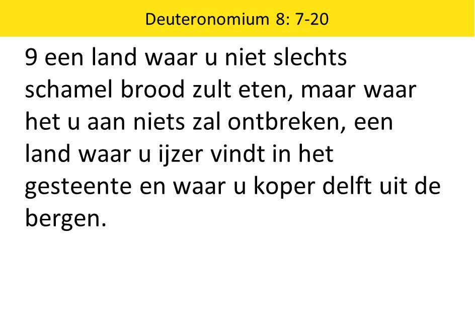 Deuteronomium 8: 7-20 9 een land waar u niet slechts schamel brood zult eten, maar waar het u aan niets zal ontbreken, een land waar u ijzer vindt in