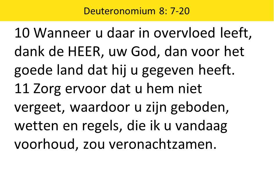 Deuteronomium 8: 7-20 10 Wanneer u daar in overvloed leeft, dank de HEER, uw God, dan voor het goede land dat hij u gegeven heeft. 11 Zorg ervoor dat
