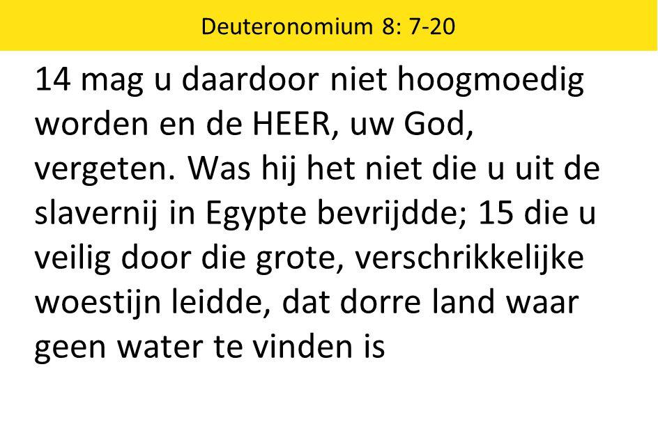 Deuteronomium 8: 7-20 14 mag u daardoor niet hoogmoedig worden en de HEER, uw God, vergeten. Was hij het niet die u uit de slavernij in Egypte bevrijd