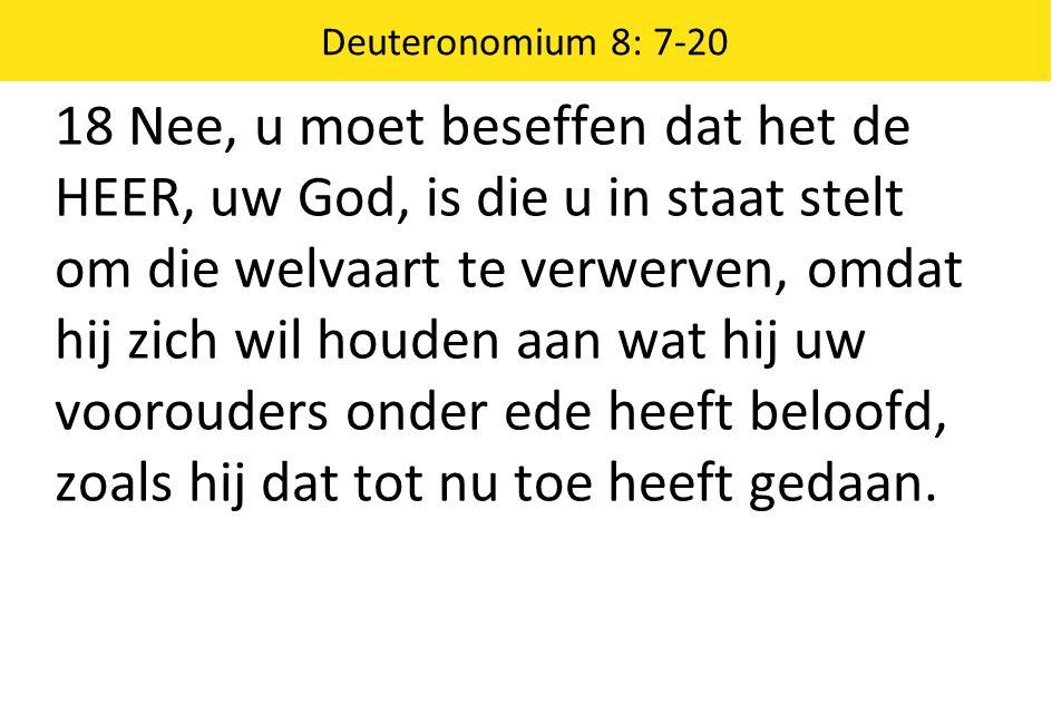 Deuteronomium 8: 7-20 18 Nee, u moet beseffen dat het de HEER, uw God, is die u in staat stelt om die welvaart te verwerven, omdat hij zich wil houden