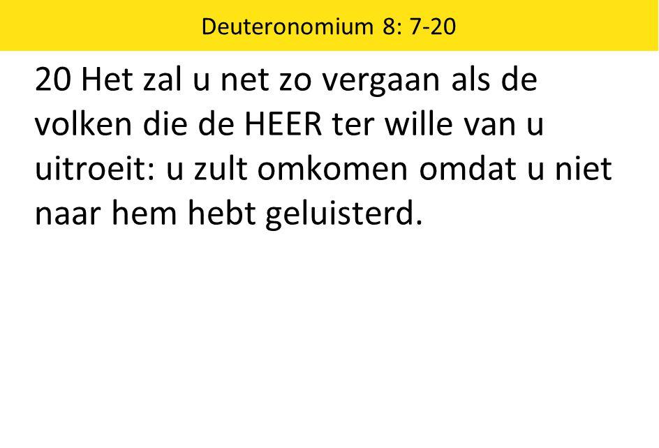 Deuteronomium 8: 7-20 20 Het zal u net zo vergaan als de volken die de HEER ter wille van u uitroeit: u zult omkomen omdat u niet naar hem hebt geluis