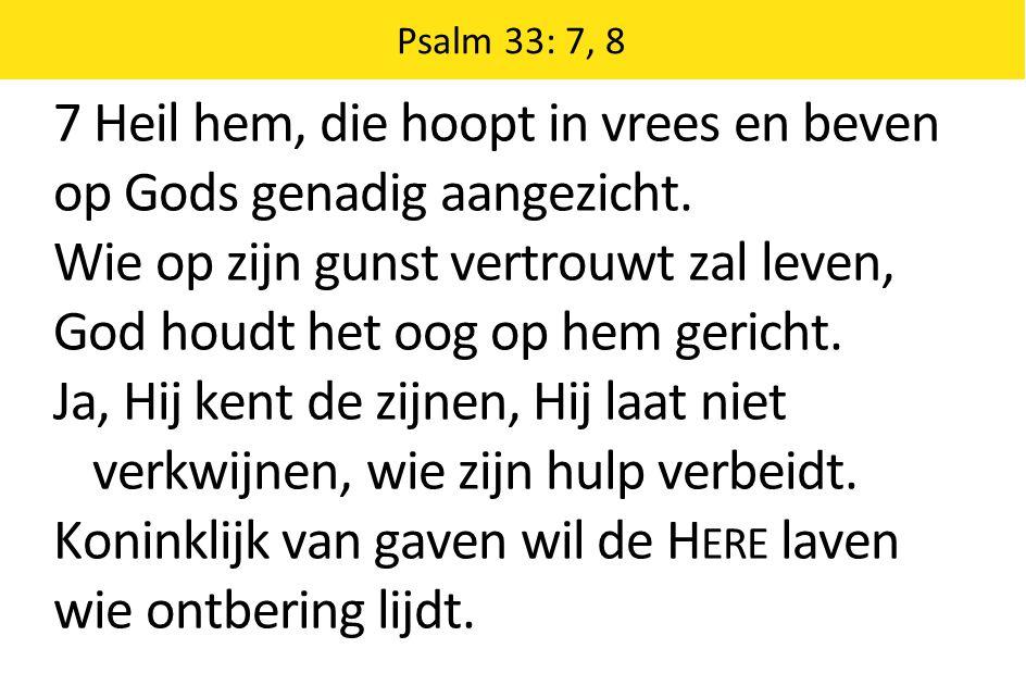 Psalm 33: 7, 8 7 Heil hem, die hoopt in vrees en beven op Gods genadig aangezicht. Wie op zijn gunst vertrouwt zal leven, God houdt het oog op hem ger