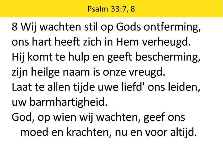 Psalm 33:7, 8 8 Wij wachten stil op Gods ontferming, ons hart heeft zich in Hem verheugd. Hij komt te hulp en geeft bescherming, zijn heilge naam is o