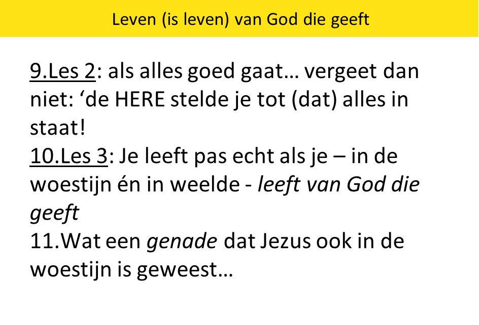 Leven (is leven) van God die geeft 9.Les 2: als alles goed gaat… vergeet dan niet: 'de HERE stelde je tot (dat) alles in staat! 10.Les 3: Je leeft pas