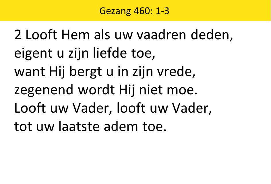 2 Looft Hem als uw vaadren deden, eigent u zijn liefde toe, want Hij bergt u in zijn vrede, zegenend wordt Hij niet moe. Looft uw Vader, looft uw Vade